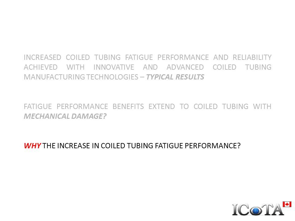 INCREASED COILED TUBING FATIGUE PERFORMANCE AND RELIABILITY ACHIEVED WITH INNOVATIVE AND ADVANCED COILED TUBING MANUFACTURING TECHNOLOGIES – TYPICAL RESULTS