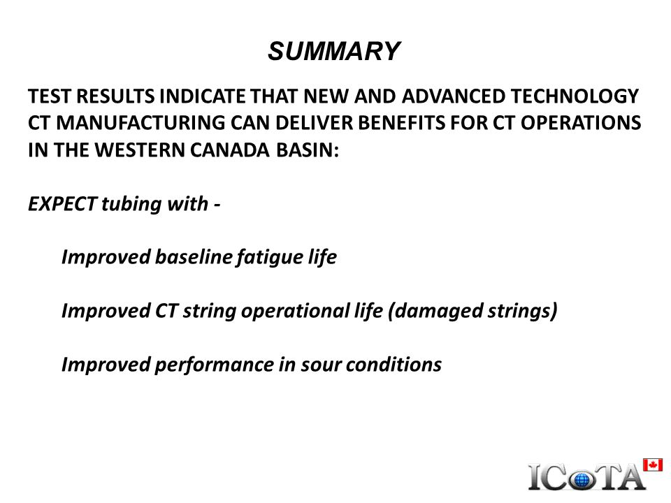 SUMMARY TEST RESULTS INDICATE THAT NEW AND ADVANCED TECHNOLOGY CT MANUFACTURING CAN DELIVER BENEFITS FOR CT OPERATIONS IN THE WESTERN CANADA BASIN: