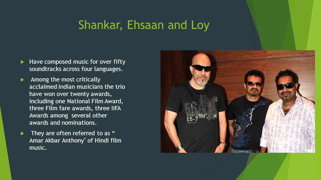Shankar, Ehsaan and Loy Have composed music for over fifty soundtracks across four languages.