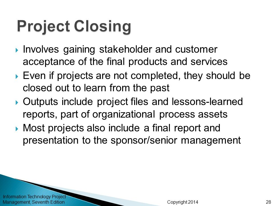 Project Closing Involves gaining stakeholder and customer acceptance of the final products and services.