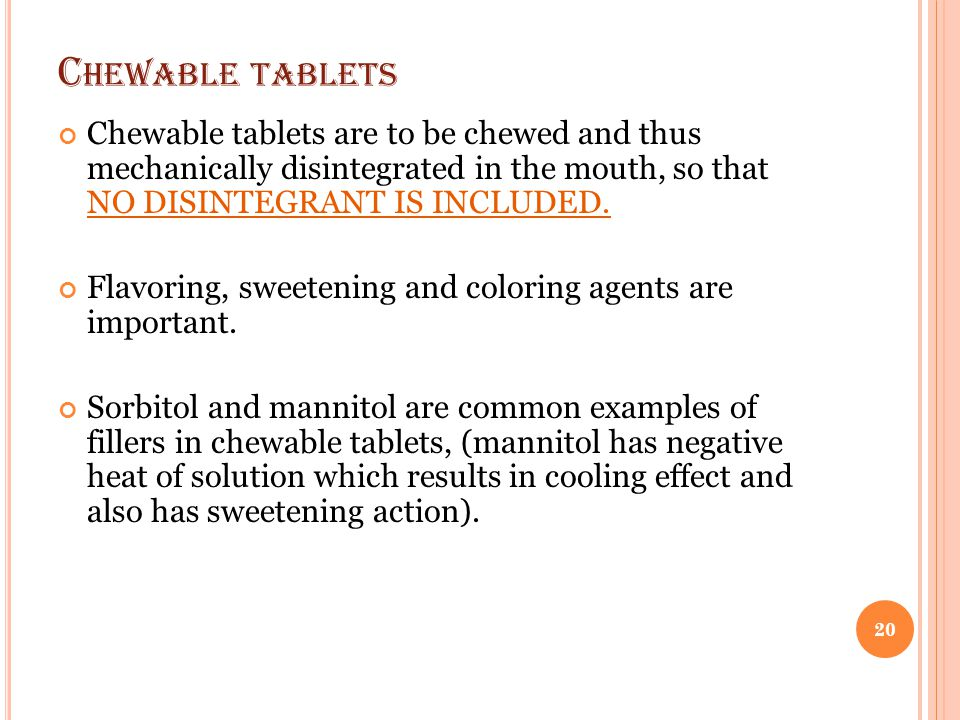 Chewable tablets Chewable tablets are to be chewed and thus mechanically disintegrated in the mouth, so that NO DISINTEGRANT IS INCLUDED.