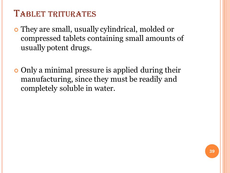 Tablet triturates They are small, usually cylindrical, molded or compressed tablets containing small amounts of usually potent drugs.