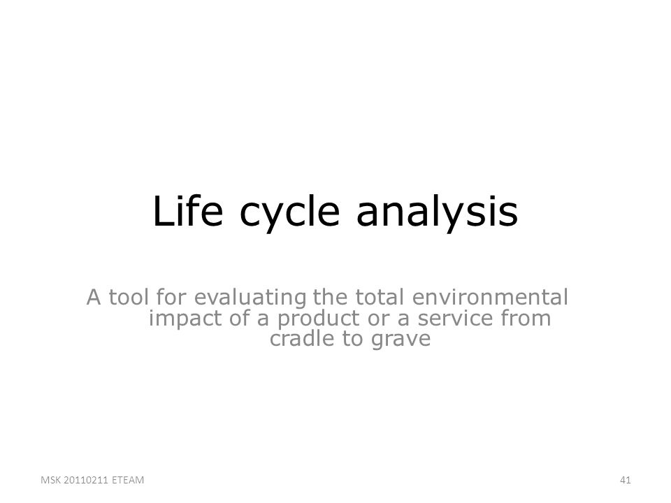 Life cycle analysis A tool for evaluating the total environmental impact of a product or a service from cradle to grave.