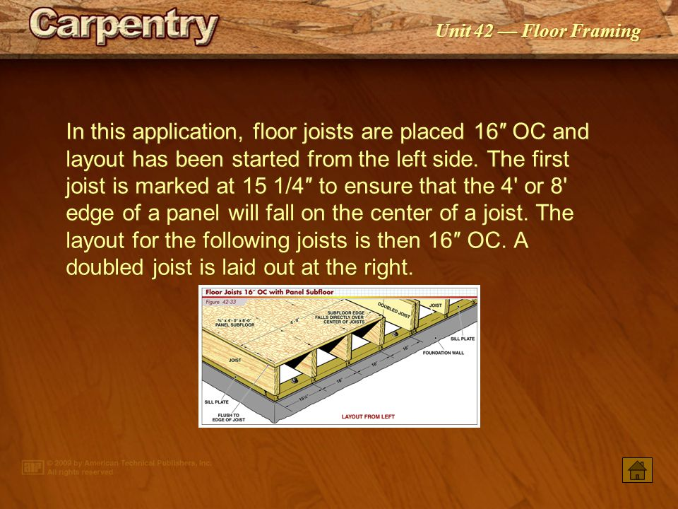 In this application, floor joists are placed 16″ OC and layout has been started from the left side. The first joist is marked at 15 1/4″ to ensure that the 4 or 8 edge of a panel will fall on the center of a joist. The layout for the following joists is then 16″ OC. A doubled joist is laid out at the right.