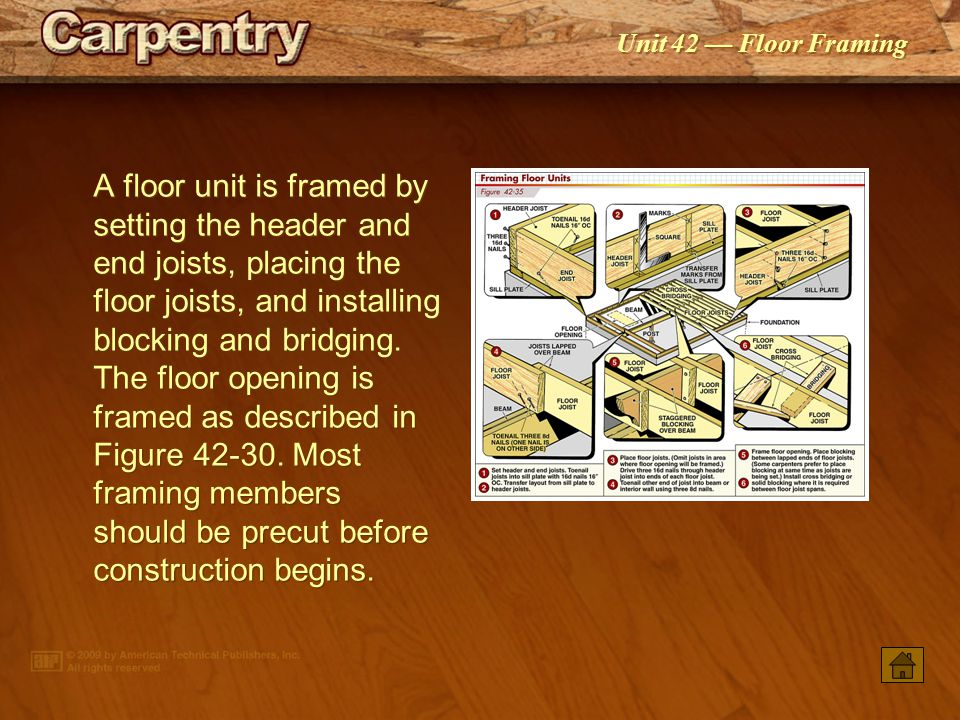 A floor unit is framed by setting the header and end joists, placing the floor joists, and installing blocking and bridging. The floor opening is framed as described in Figure 42-30. Most framing members should be precut before construction begins.