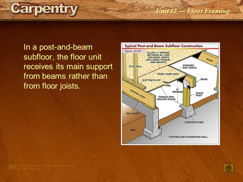 In a post-and-beam subfloor, the floor unit receives its main support from beams rather than from floor joists.
