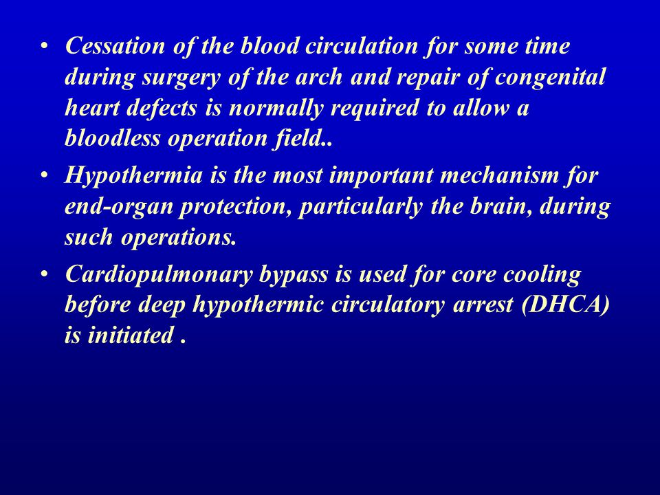 Cessation of the blood circulation for some time during surgery of the arch and repair of congenital heart defects is normally required to allow a bloodless operation field..