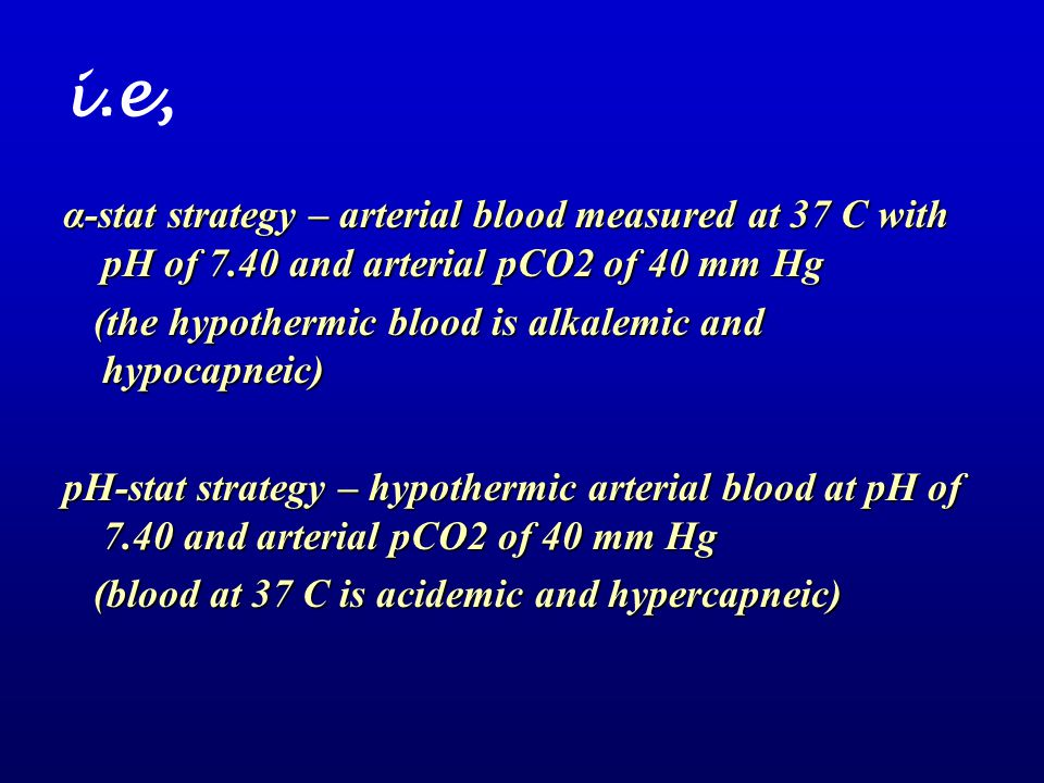 i.e, α-stat strategy – arterial blood measured at 37 C with pH of 7.40 and arterial pCO2 of 40 mm Hg.