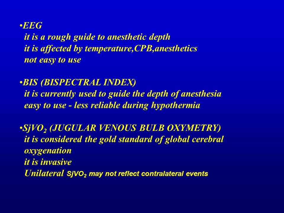 EEG it is a rough guide to anesthetic depth. it is affected by temperature,CPB,anesthetics. not easy to use.
