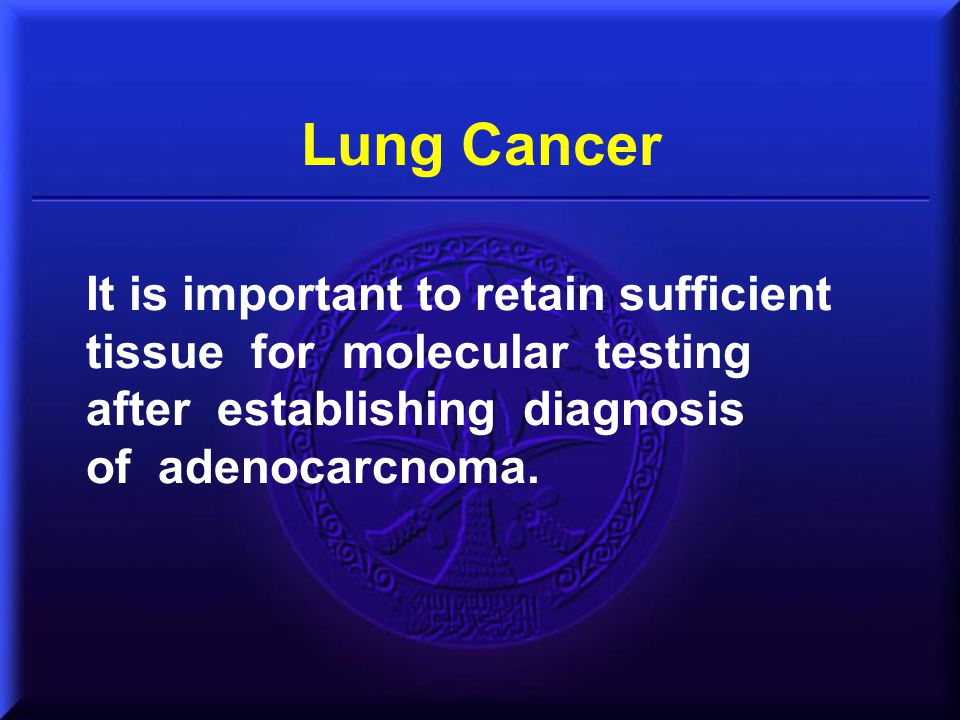 Lung Cancer It is important to retain sufficient tissue for molecular testing. after establishing diagnosis.