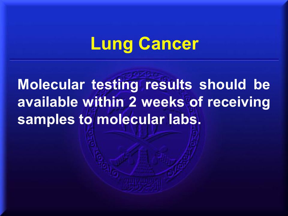 Lung Cancer Molecular testing results should be available within 2 weeks of receiving samples to molecular labs.
