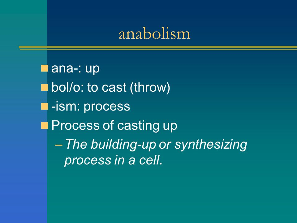 anabolism ana-: up bol/o: to cast (throw) -ism: process