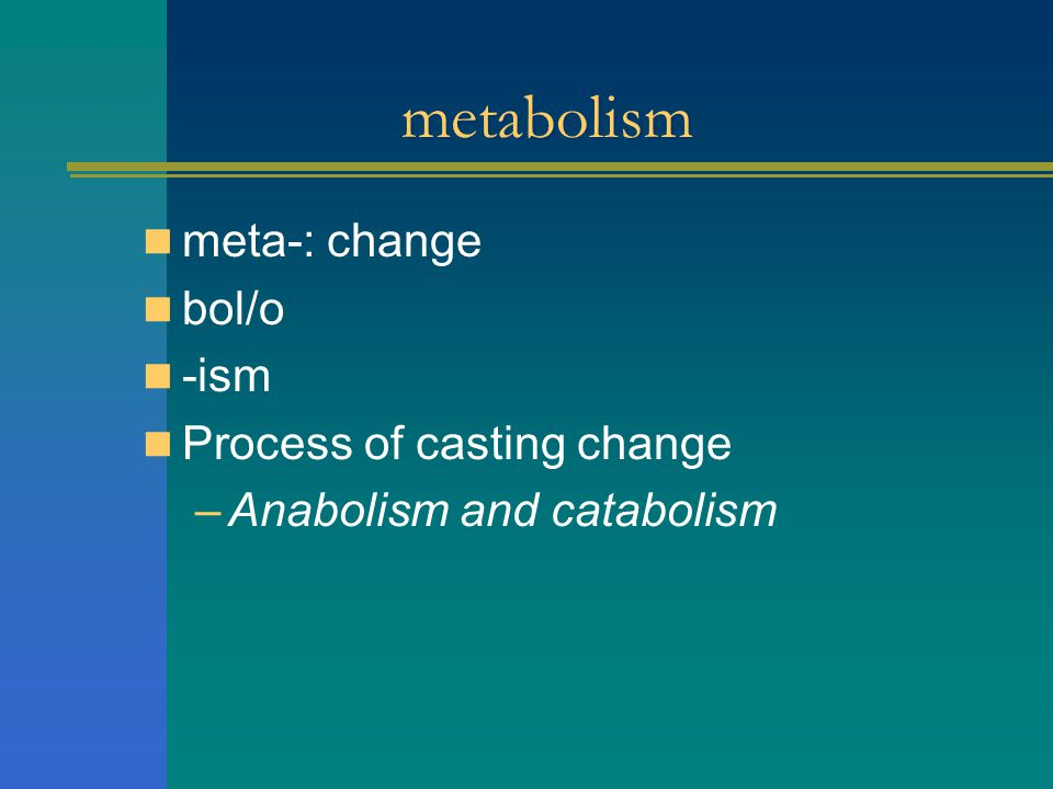 metabolism meta-: change bol/o -ism Process of casting change