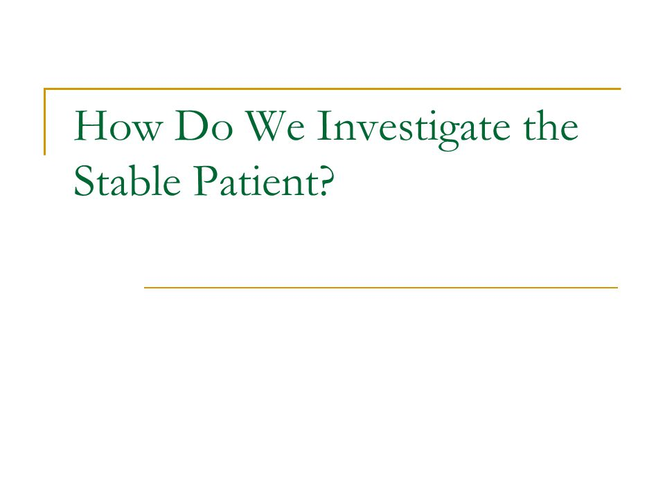 How Do We Investigate the Stable Patient
