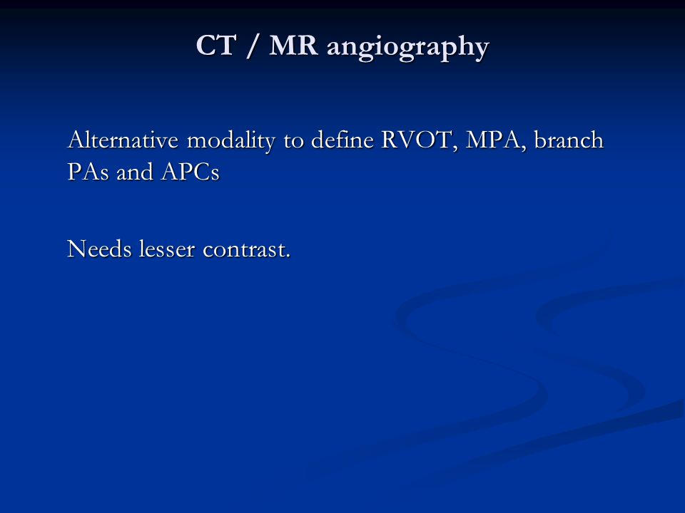 CT / MR angiography Alternative modality to define RVOT, MPA, branch PAs and APCs.