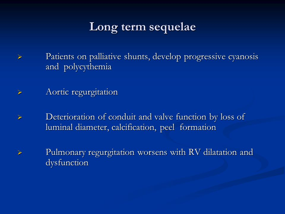 Long term sequelae Patients on palliative shunts, develop progressive cyanosis and polycythemia. Aortic regurgitation.
