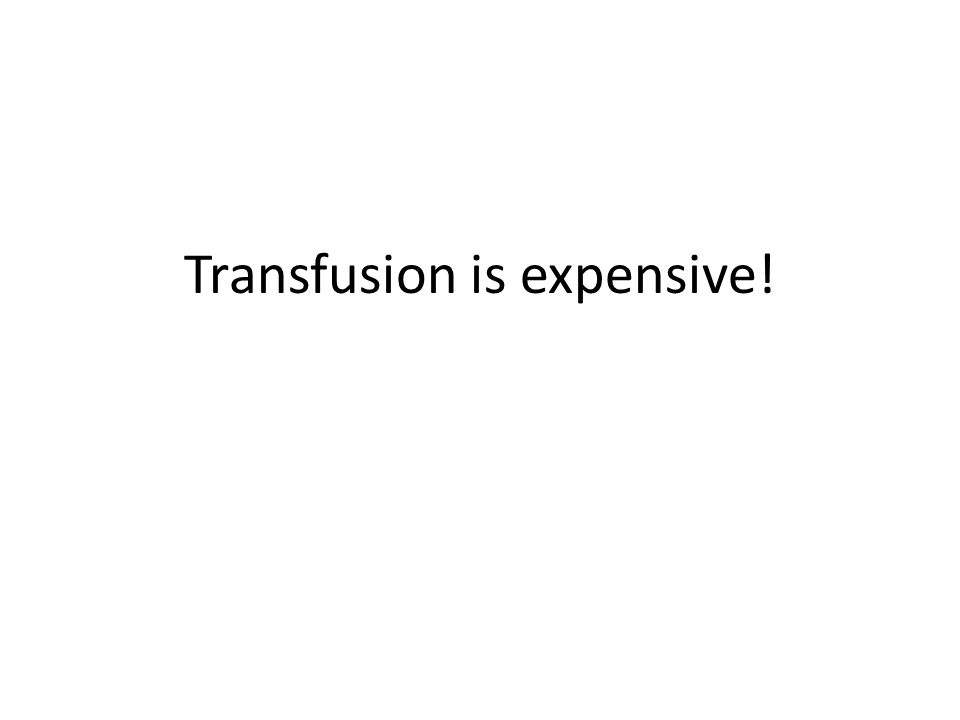 Transfusion is expensive!