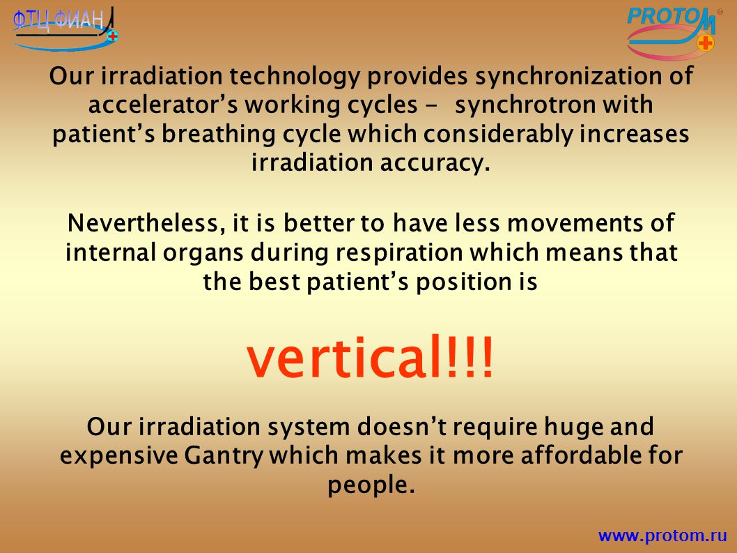 Our irradiation technology provides synchronization of accelerator's working cycles - synchrotron with patient's breathing cycle which considerably increases irradiation accuracy.