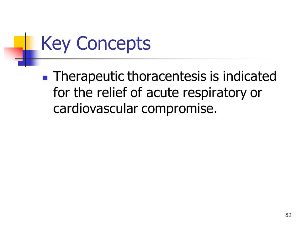 Key Concepts Therapeutic thoracentesis is indicated for the relief of acute respiratory or cardiovascular compromise.