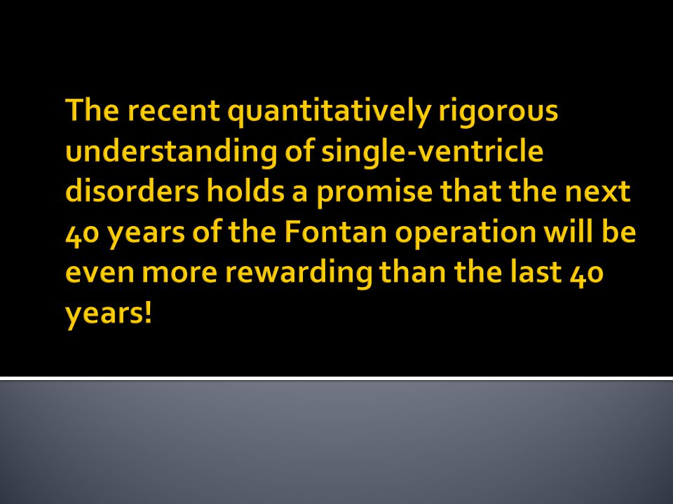 The recent quantitatively rigorous understanding of single-ventricle disorders holds a promise that the next 40 years of the Fontan operation will be even more rewarding than the last 40 years!