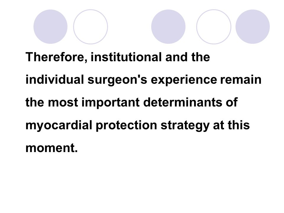 Therefore, institutional and the individual surgeon s experience remain the most important determinants of myocardial protection strategy at this moment.