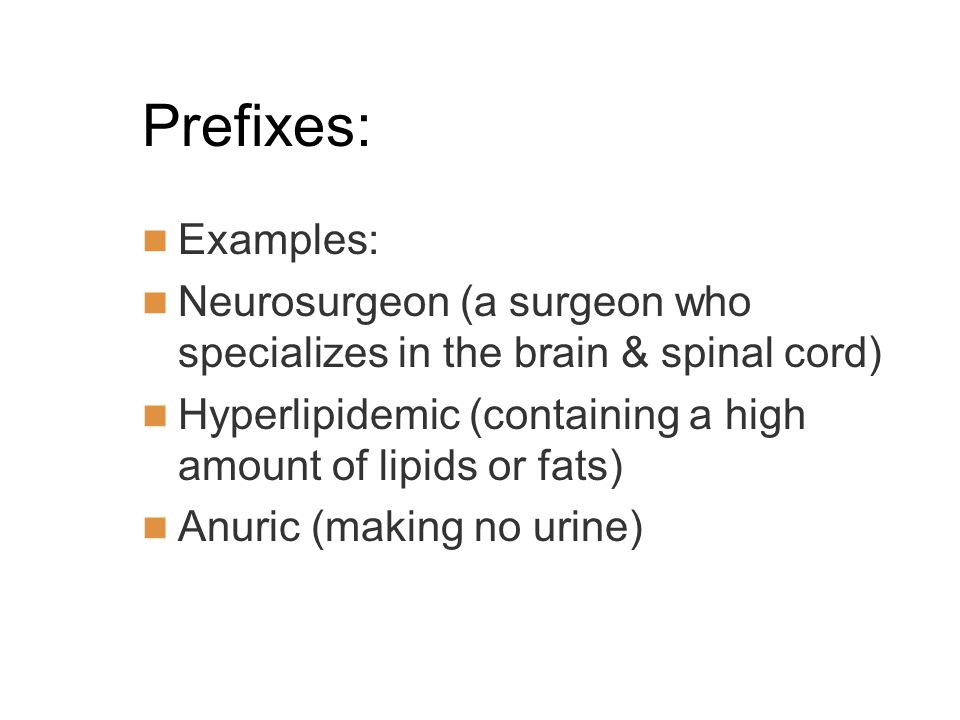 Prefixes: Examples: Neurosurgeon (a surgeon who specializes in the brain & spinal cord) Hyperlipidemic (containing a high amount of lipids or fats)