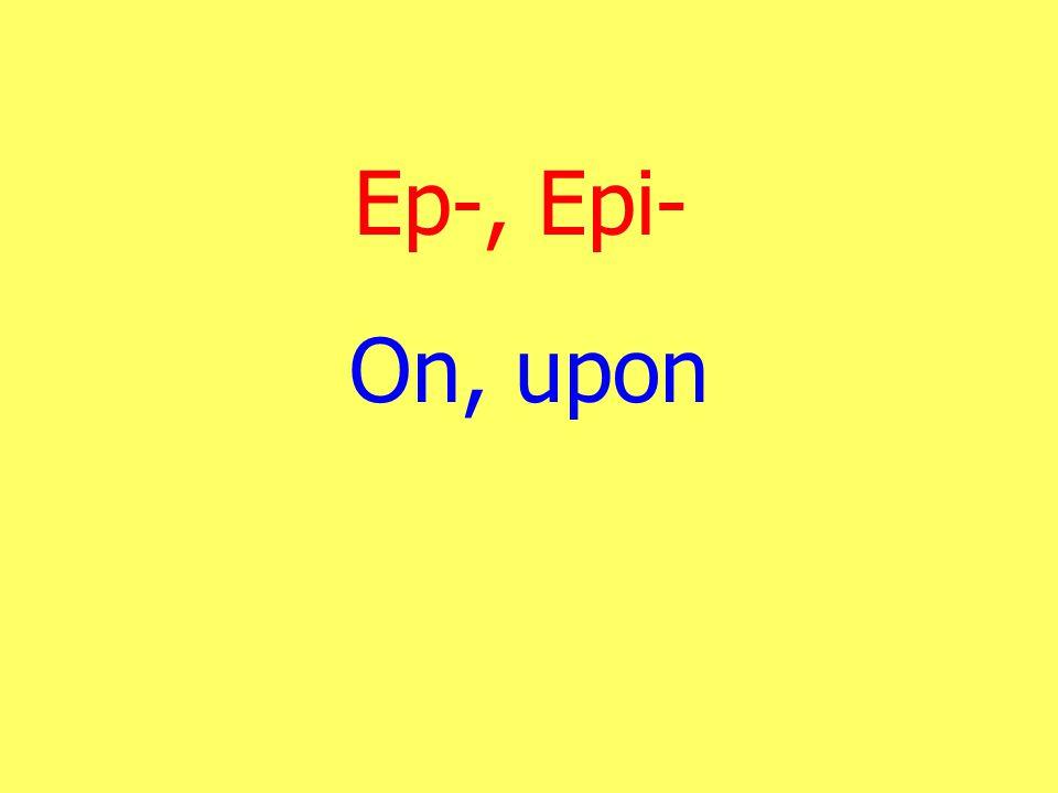 Ep-, Epi- On, upon