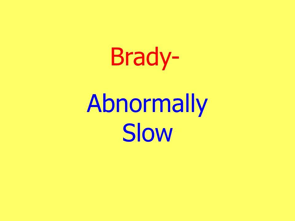 Brady- Abnormally Slow