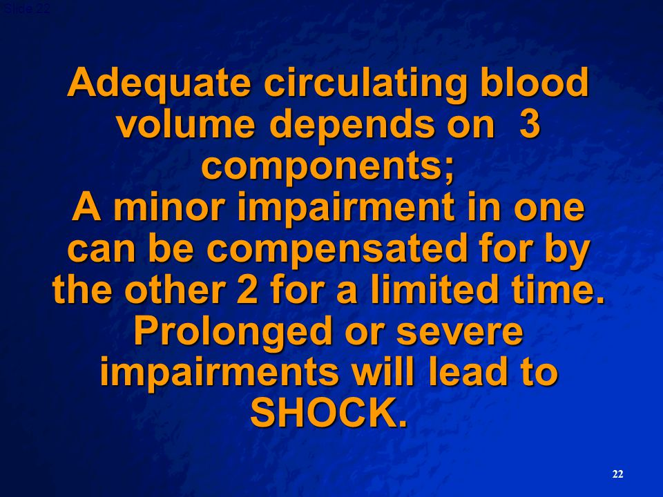 Adequate circulating blood volume depends on 3 components; A minor impairment in one can be compensated for by the other 2 for a limited time.