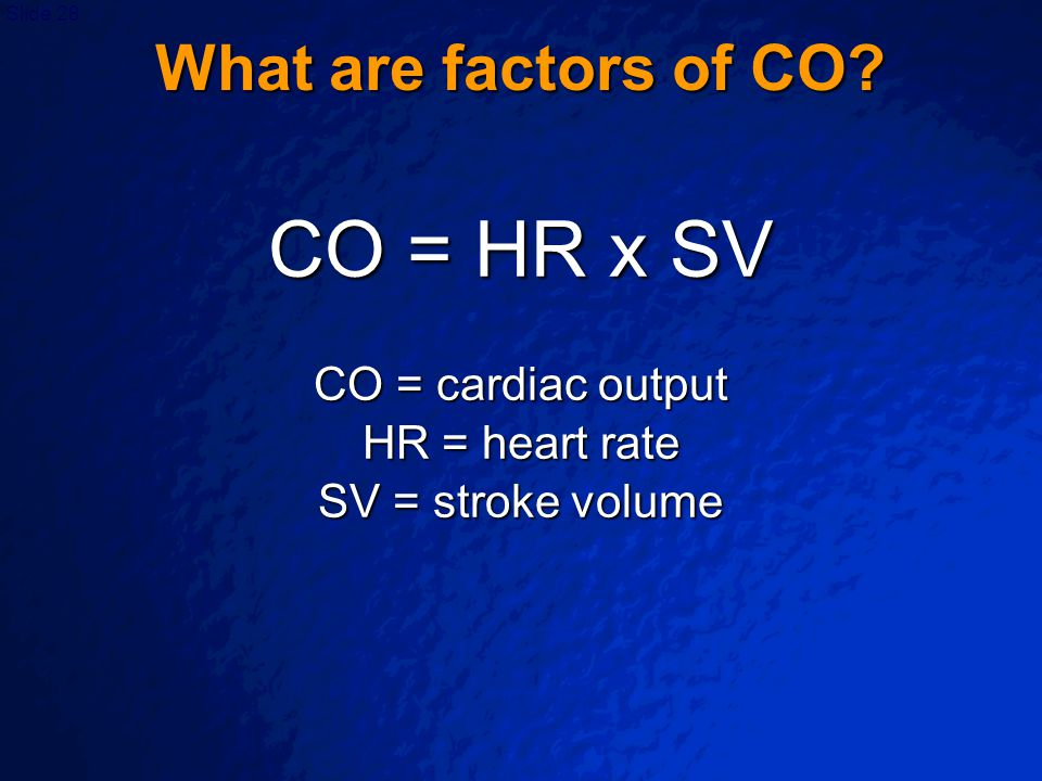 CO = HR x SV What are factors of CO CO = cardiac output