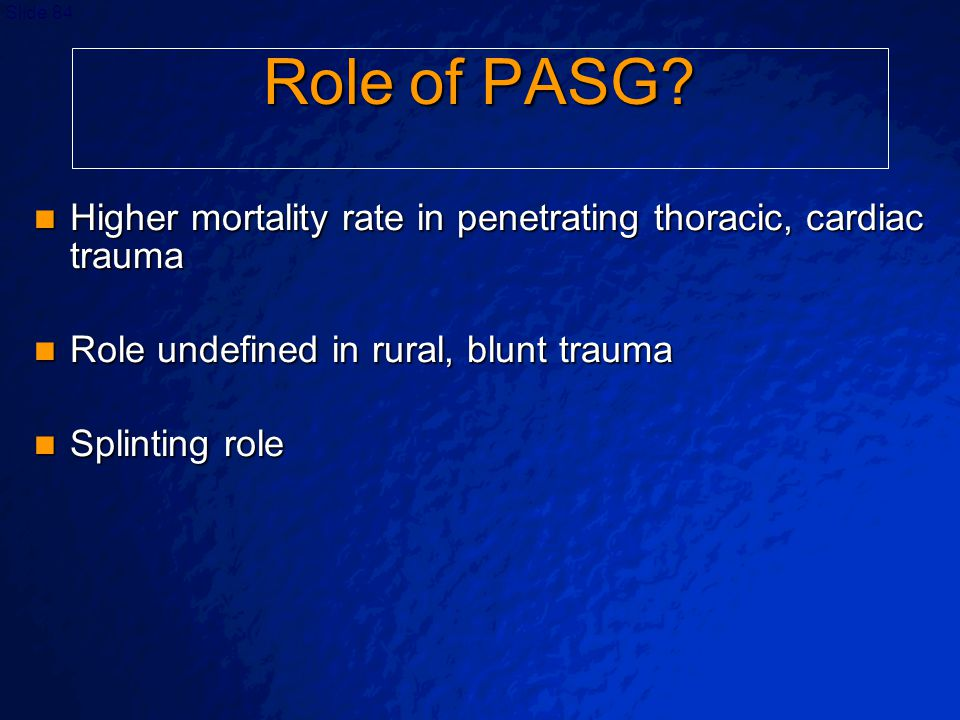Role of PASG Higher mortality rate in penetrating thoracic, cardiac trauma. Role undefined in rural, blunt trauma.