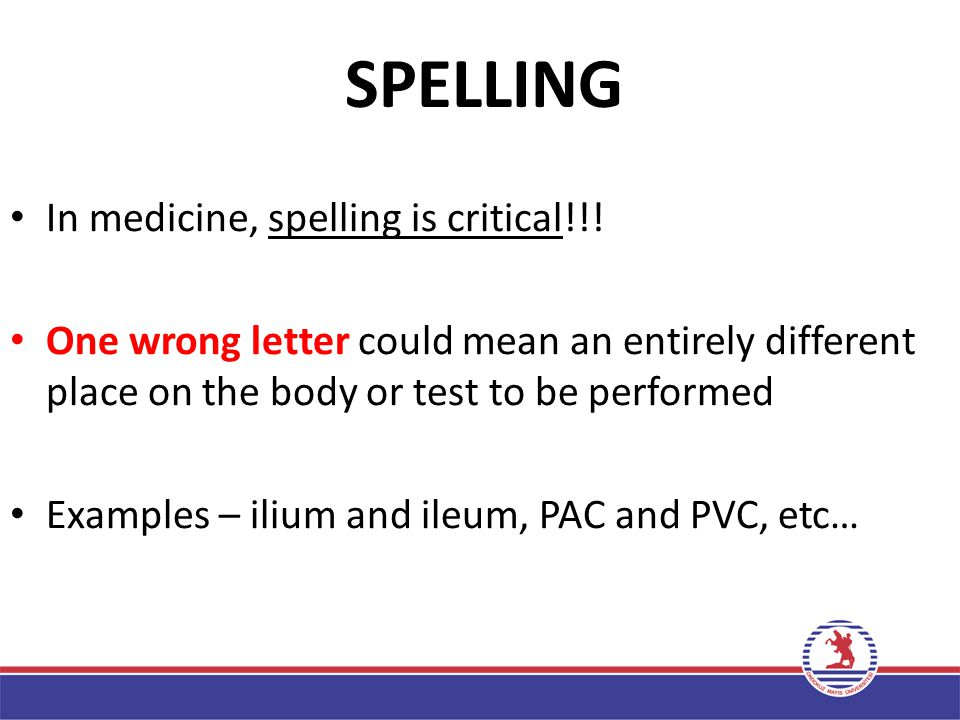 SPELLING In medicine, spelling is critical!!!
