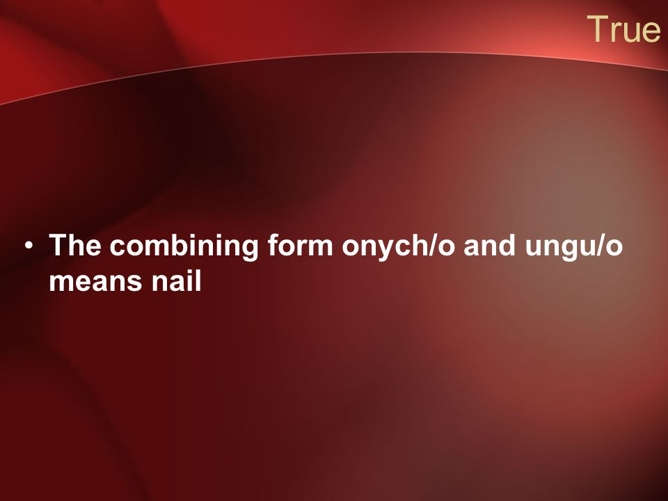 True The combining form onych/o and ungu/o means nail