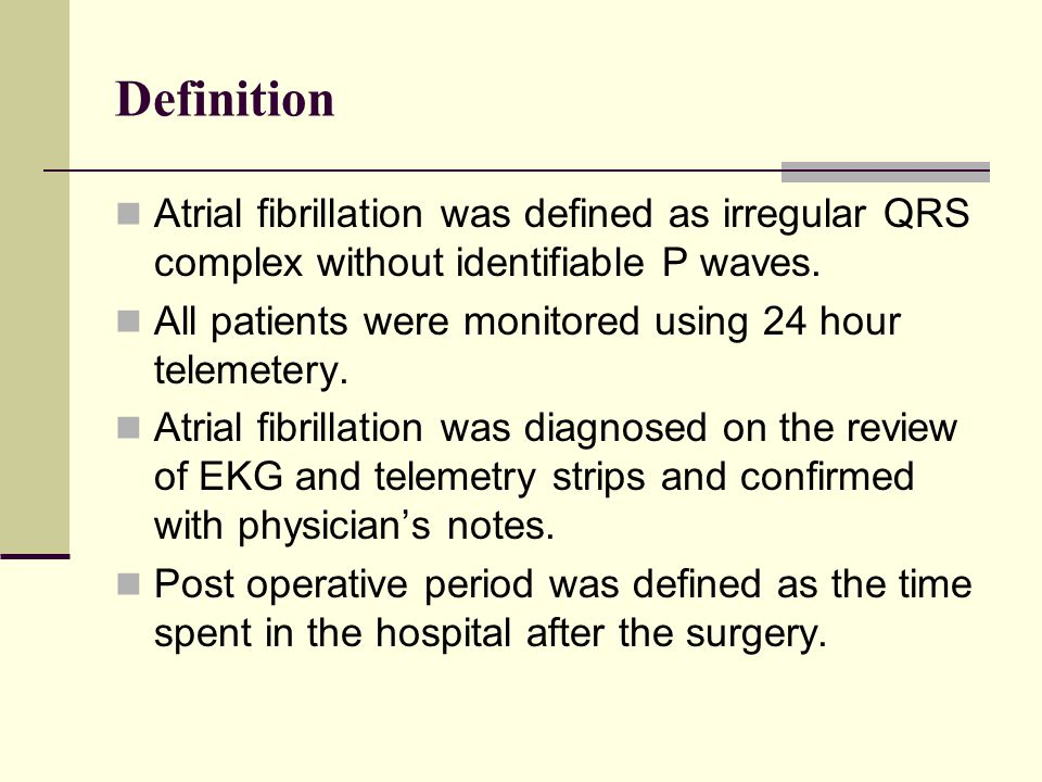 Definition Atrial fibrillation was defined as irregular QRS complex without identifiable P waves.