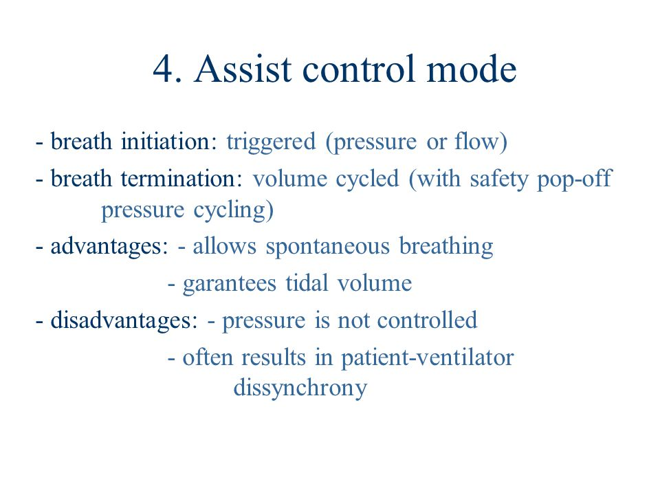 4. Assist control mode - breath initiation: triggered (pressure or flow) - breath termination: volume cycled (with safety pop-off pressure cycling)