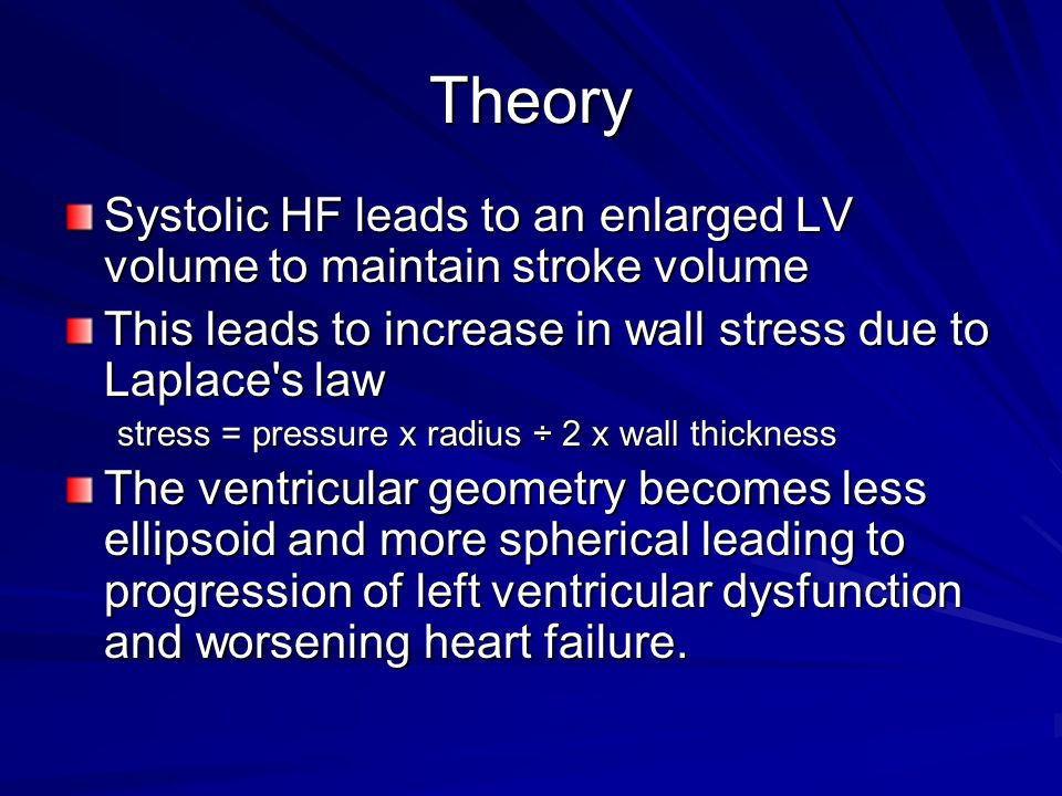 Theory Systolic HF leads to an enlarged LV volume to maintain stroke volume. This leads to increase in wall stress due to Laplace s law.
