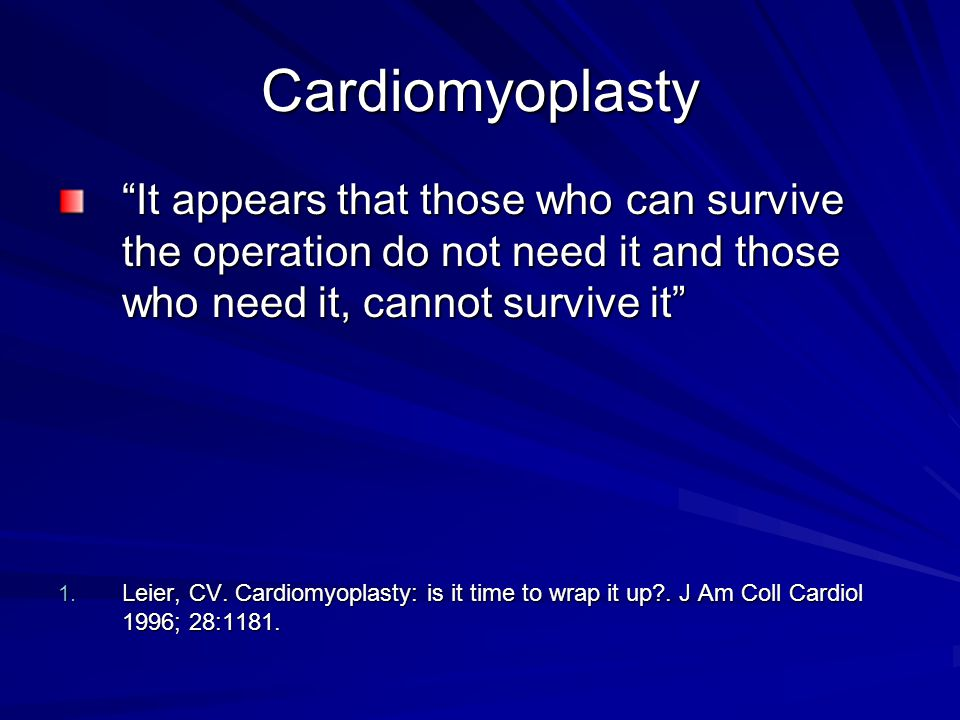 Cardiomyoplasty It appears that those who can survive the operation do not need it and those who need it, cannot survive it