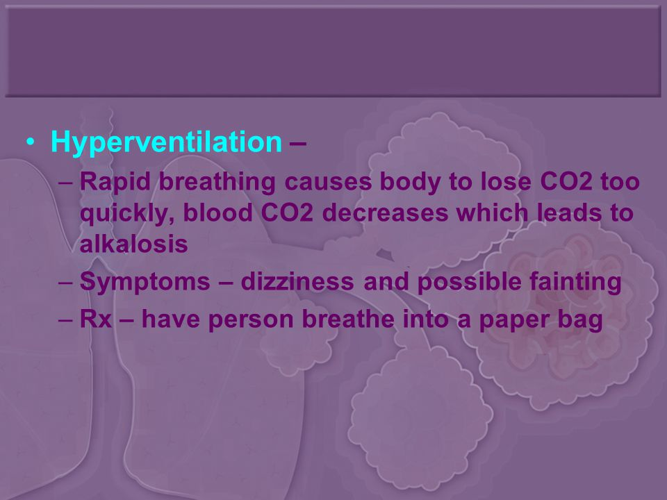 Hyperventilation – Rapid breathing causes body to lose CO2 too quickly, blood CO2 decreases which leads to alkalosis.