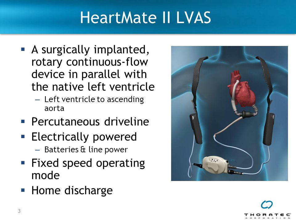HeartMate II LVAS A surgically implanted, rotary continuous-flow device in parallel with the native left ventricle.