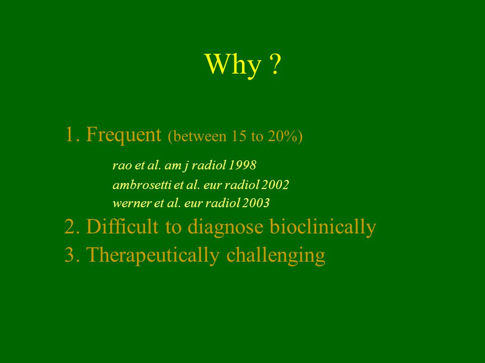 Why 1. Frequent (between 15 to 20%) rao et al. am j radiol 1998