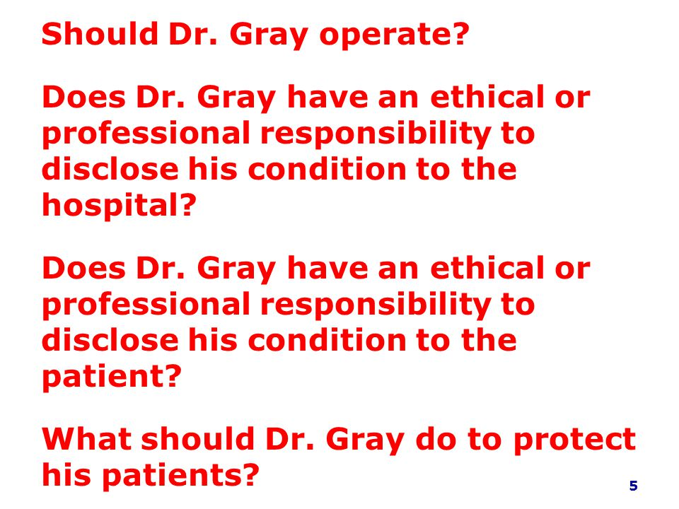 Should Dr. Gray operate Does Dr. Gray have an ethical or professional responsibility to disclose his condition to the hospital