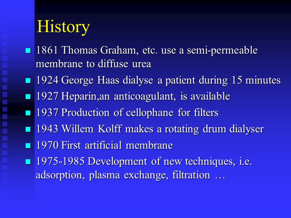 History 1861 Thomas Graham, etc. use a semi-permeable membrane to diffuse urea. 1924 George Haas dialyse a patient during 15 minutes.