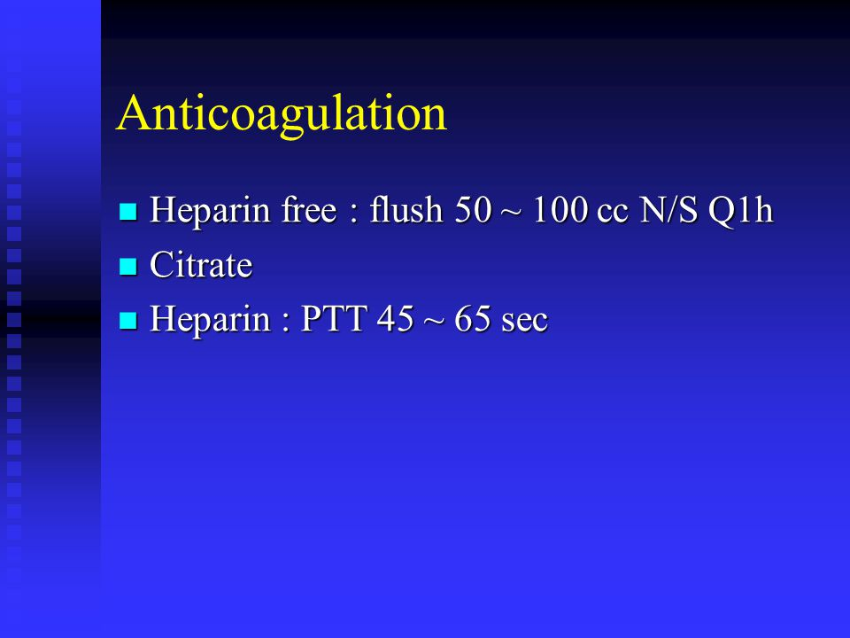 Anticoagulation Heparin free : flush 50 ~ 100 cc N/S Q1h Citrate