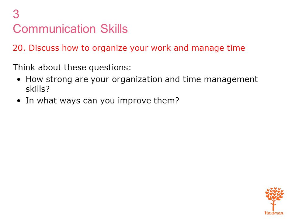 20. Discuss how to organize your work and manage time