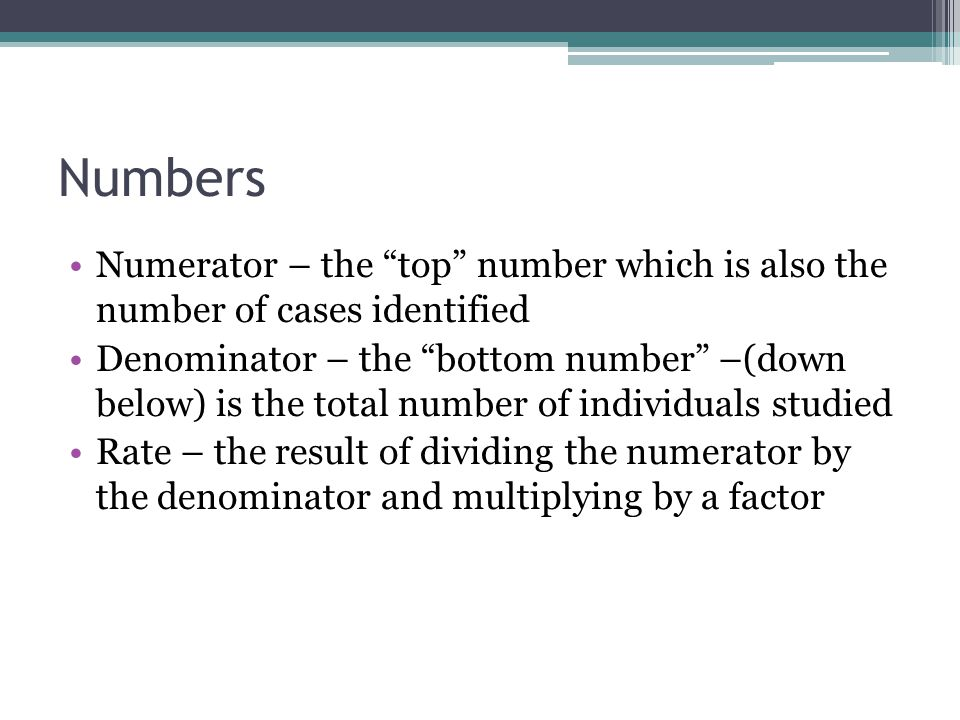 Numbers Numerator – the top number which is also the number of cases identified.