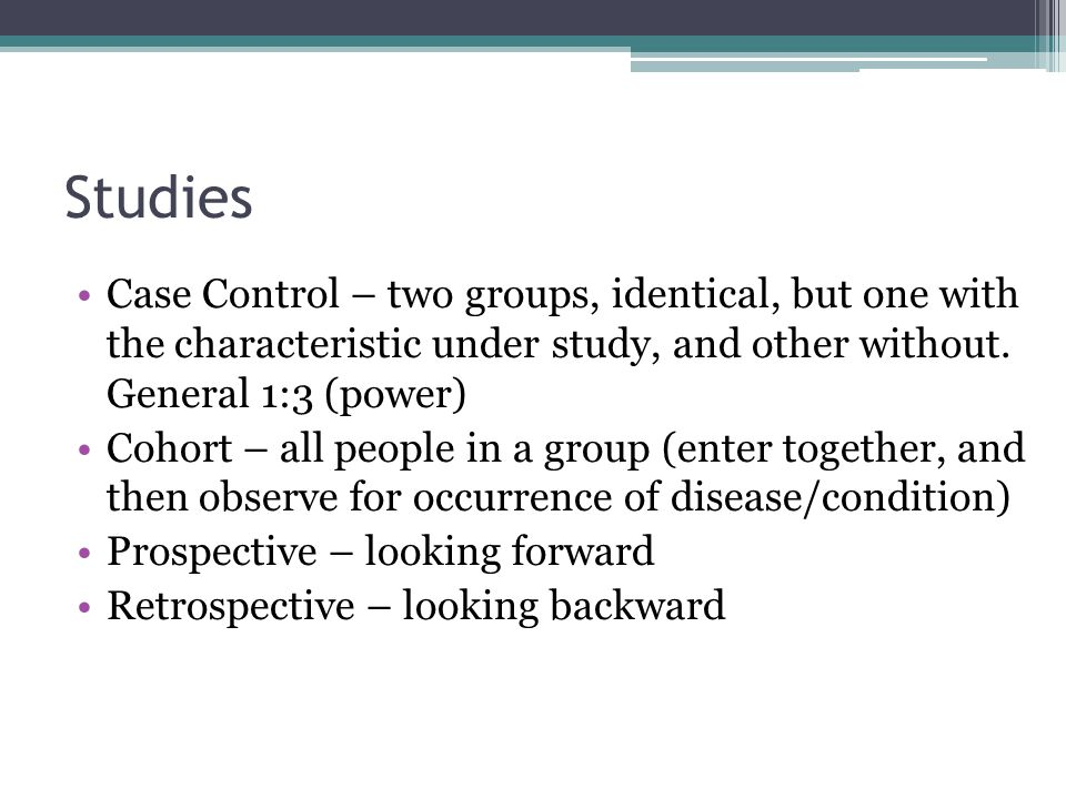 Studies Case Control – two groups, identical, but one with the characteristic under study, and other without. General 1:3 (power)