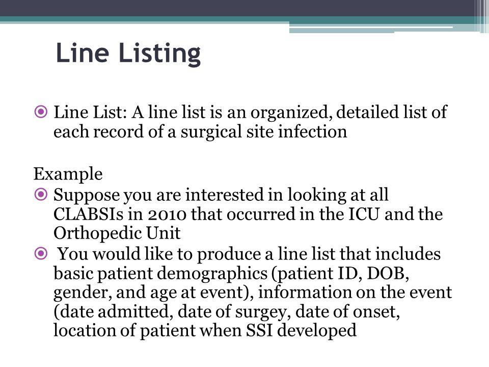 Line Listing Line List: A line list is an organized, detailed list of each record of a surgical site infection.