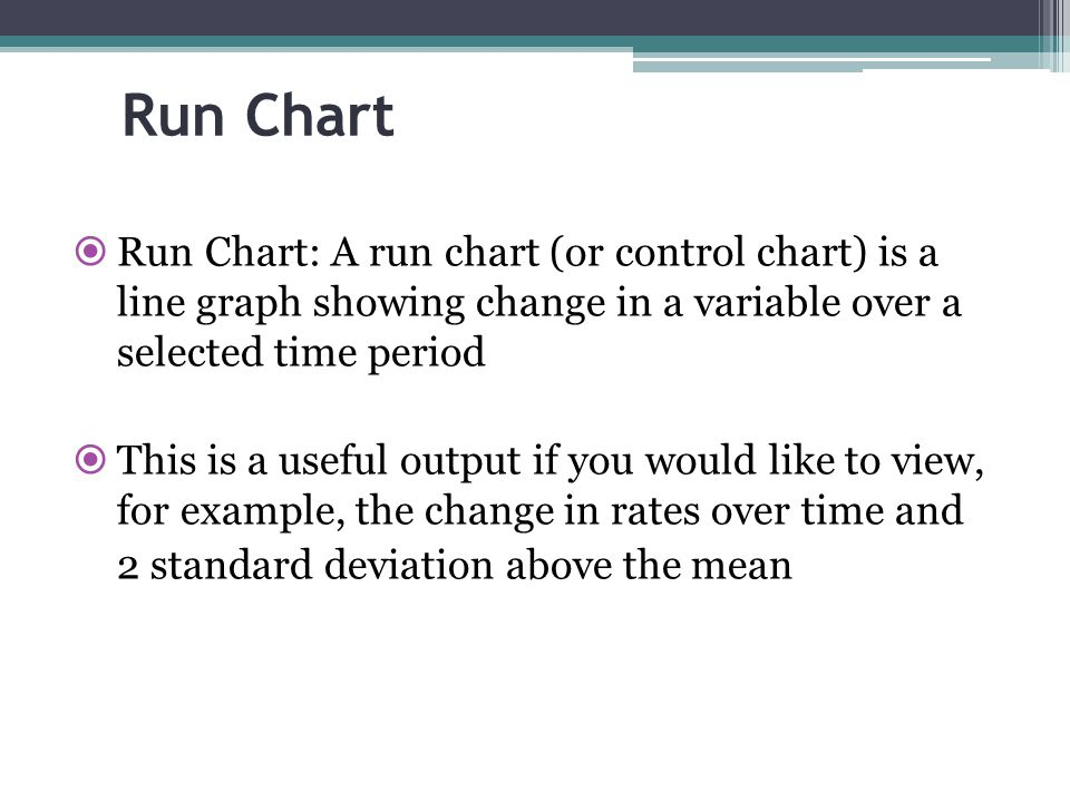 Run Chart Run Chart: A run chart (or control chart) is a line graph showing change in a variable over a selected time period.