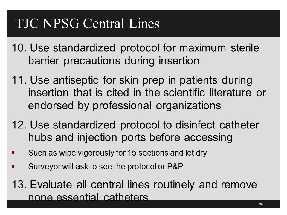TJC NPSG Central Lines 10. Use standardized protocol for maximum sterile barrier precautions during insertion.