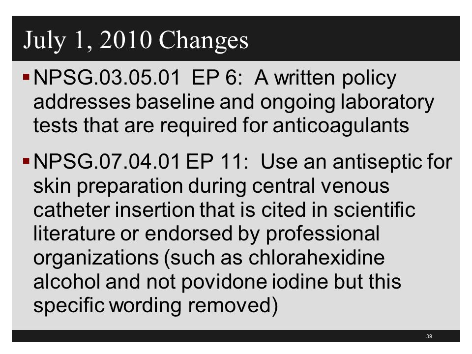 July 1, 2010 Changes NPSG.03.05.01 EP 6: A written policy addresses baseline and ongoing laboratory tests that are required for anticoagulants.
